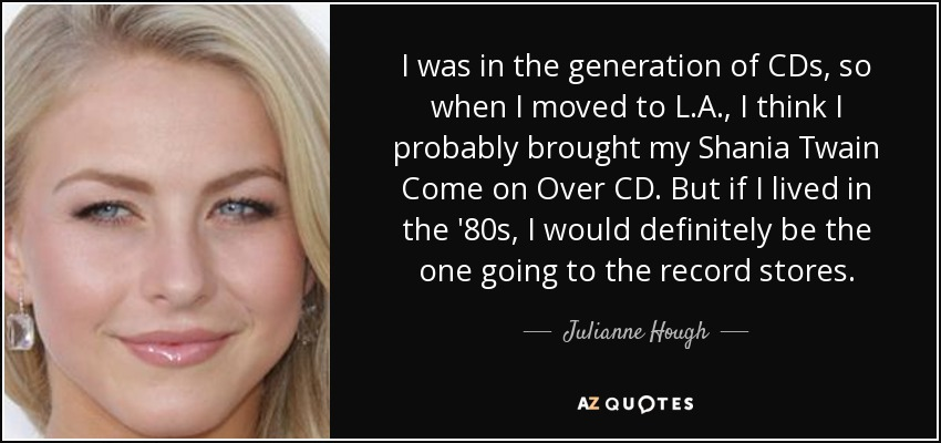 I was in the generation of CDs, so when I moved to L.A., I think I probably brought my Shania Twain Come on Over CD. But if I lived in the '80s, I would definitely be the one going to the record stores. - Julianne Hough