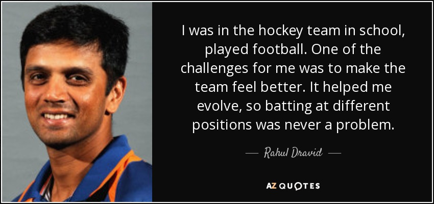 I was in the hockey team in school, played football. One of the challenges for me was to make the team feel better. It helped me evolve, so batting at different positions was never a problem. - Rahul Dravid