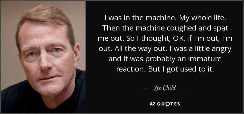 I was in the machine. My whole life. Then the machine coughed and spat me out. So I thought, OK, if I'm out, I'm out. All the way out. I was a little angry and it was probably an immature reaction. But I got used to it. - Lee Child