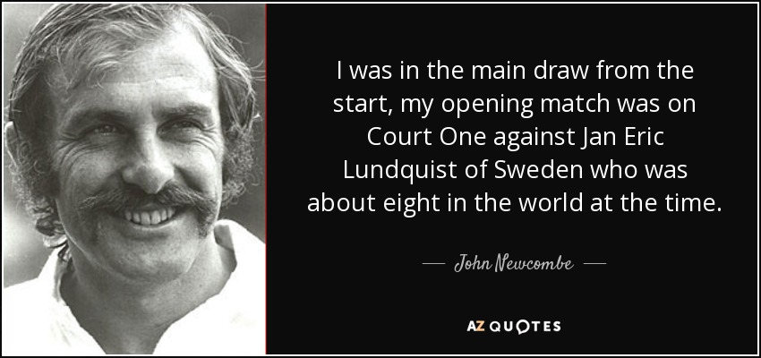 I was in the main draw from the start, my opening match was on Court One against Jan Eric Lundquist of Sweden who was about eight in the world at the time. - John Newcombe