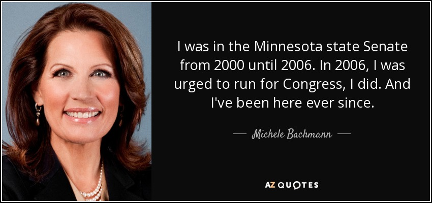 I was in the Minnesota state Senate from 2000 until 2006. In 2006, I was urged to run for Congress, I did. And I've been here ever since. - Michele Bachmann