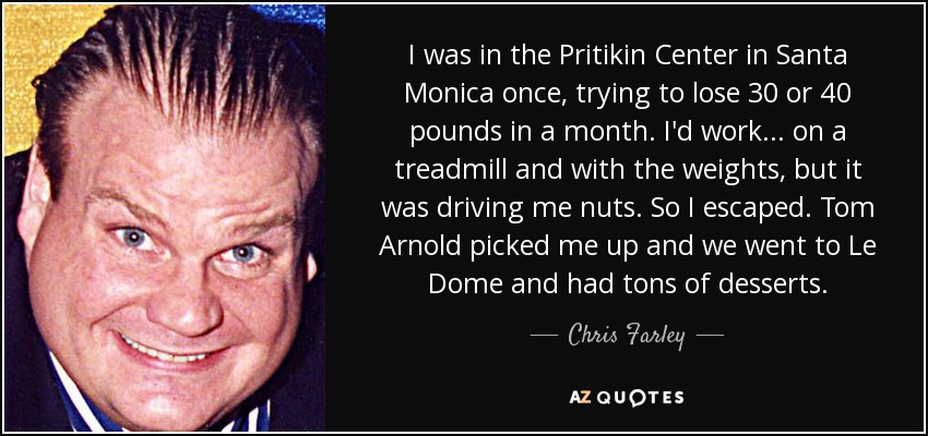 I was in the Pritikin Center in Santa Monica once, trying to lose 30 or 40 pounds in a month. I'd work... on a treadmill and with the weights, but it was driving me nuts. So I escaped. Tom Arnold picked me up and we went to Le Dome and had tons of desserts. - Chris Farley