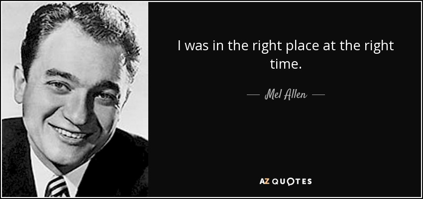 I was in the right place at the right time. - Mel Allen