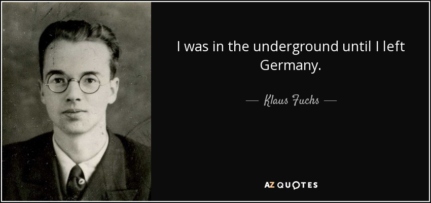 I was in the underground until I left Germany. - Klaus Fuchs