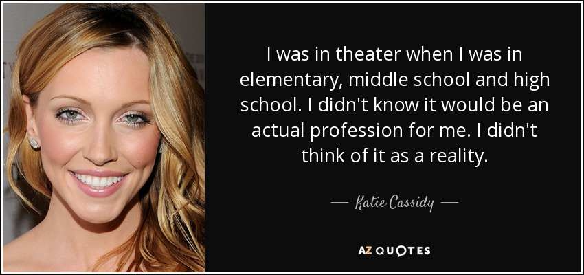 I was in theater when I was in elementary, middle school and high school. I didn't know it would be an actual profession for me. I didn't think of it as a reality. - Katie Cassidy