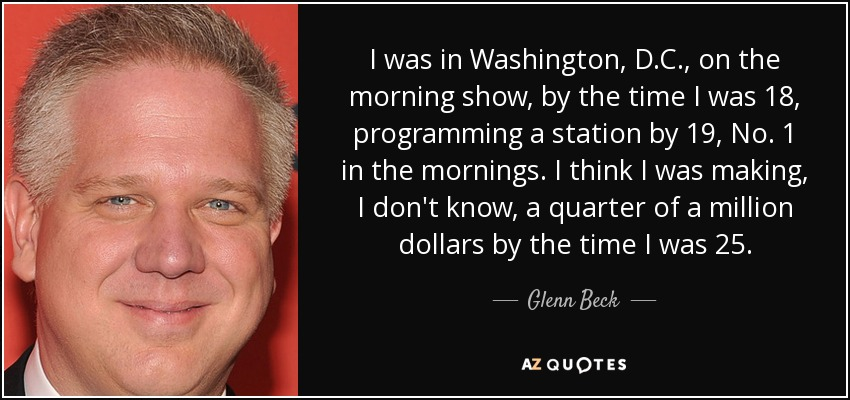 I was in Washington, D.C., on the morning show, by the time I was 18, programming a station by 19, No. 1 in the mornings. I think I was making, I don't know, a quarter of a million dollars by the time I was 25. - Glenn Beck