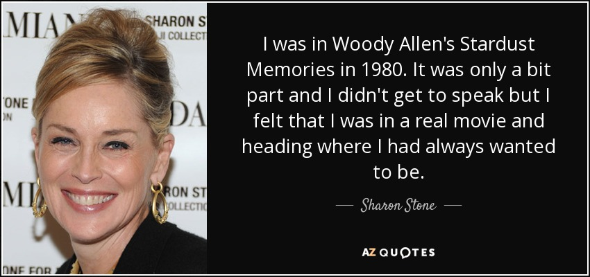 I was in Woody Allen's Stardust Memories in 1980. It was only a bit part and I didn't get to speak but I felt that I was in a real movie and heading where I had always wanted to be. - Sharon Stone