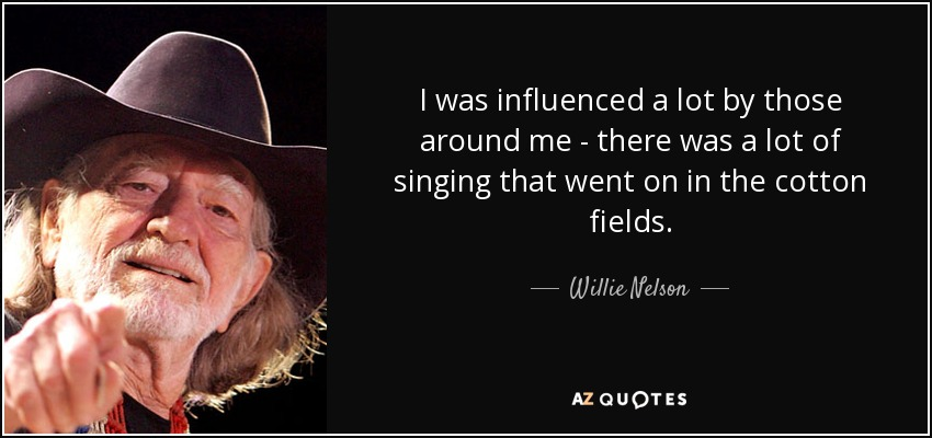 I was influenced a lot by those around me - there was a lot of singing that went on in the cotton fields. - Willie Nelson