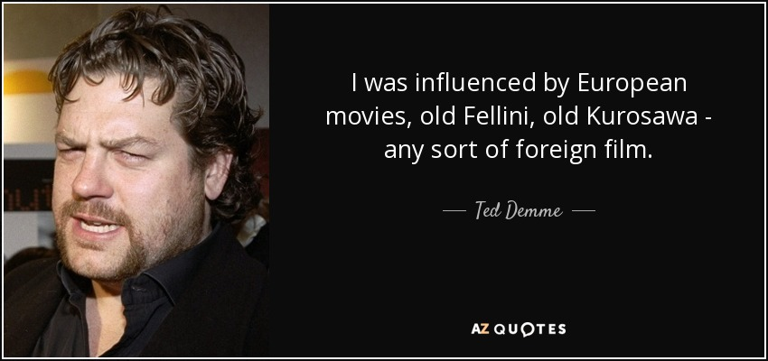 I was influenced by European movies, old Fellini, old Kurosawa - any sort of foreign film. - Ted Demme