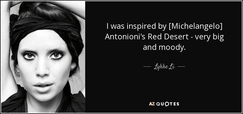 I was inspired by [Michelangelo] Antonioni's Red Desert - very big and moody. - Lykke Li