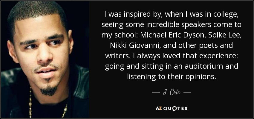 I was inspired by, when I was in college, seeing some incredible speakers come to my school: Michael Eric Dyson, Spike Lee, Nikki Giovanni, and other poets and writers. I always loved that experience: going and sitting in an auditorium and listening to their opinions. - J. Cole