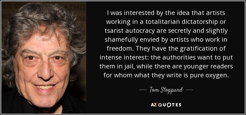 I was interested by the idea that artists working in a totalitarian dictatorship or tsarist autocracy are secretly and slightly shamefully envied by artists who work in freedom. They have the gratification of intense interest: the authorities want to put them in jail, while there are younger readers for whom what they write is pure oxygen. - Tom Stoppard