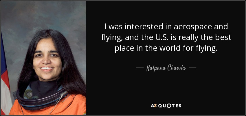 I was interested in aerospace and flying, and the U.S. is really the best place in the world for flying. - Kalpana Chawla