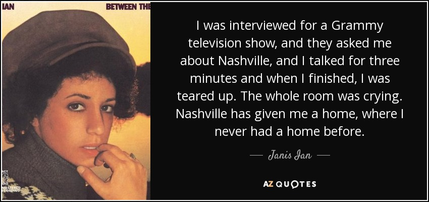 I was interviewed for a Grammy television show, and they asked me about Nashville, and I talked for three minutes and when I finished, I was teared up. The whole room was crying. Nashville has given me a home, where I never had a home before. - Janis Ian