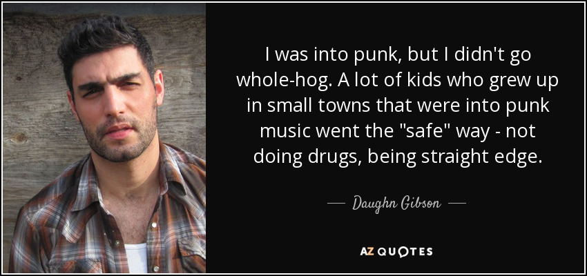 I was into punk, but I didn't go whole-hog. A lot of kids who grew up in small towns that were into punk music went the