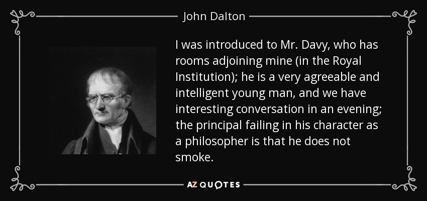 I was introduced to Mr. Davy, who has rooms adjoining mine (in the Royal Institution); he is a very agreeable and intelligent young man, and we have interesting conversation in an evening; the principal failing in his character as a philosopher is that he does not smoke. - John Dalton