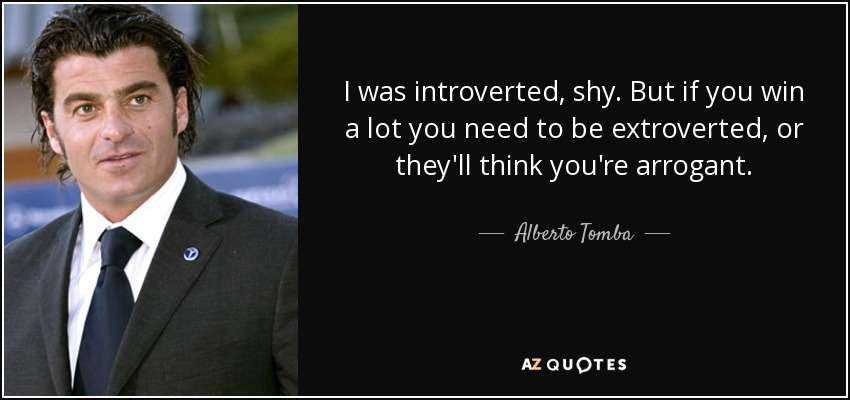 I was introverted, shy. But if you win a lot you need to be extroverted, or they'll think you're arrogant. - Alberto Tomba