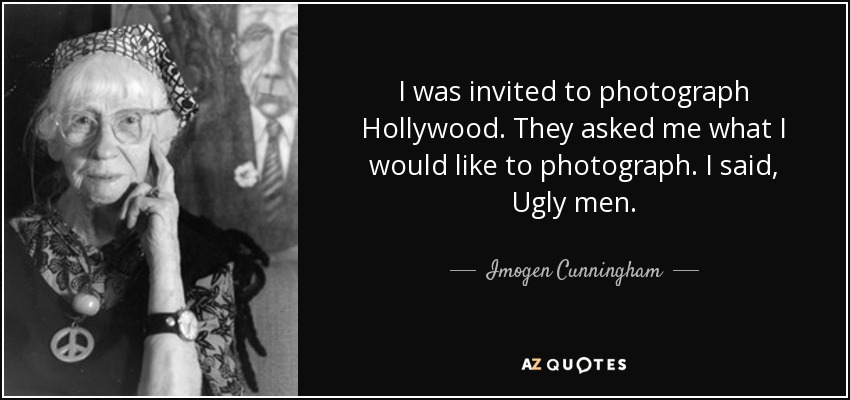 I was invited to photograph Hollywood. They asked me what I would like to photograph. I said, Ugly men. - Imogen Cunningham