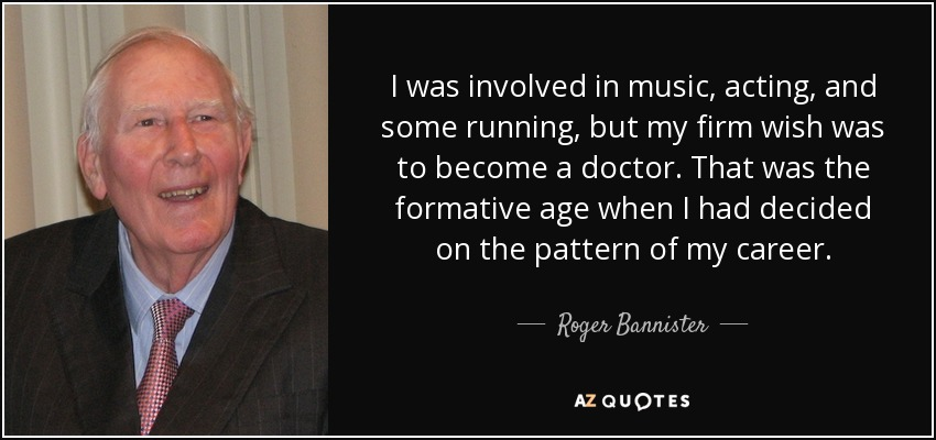 I was involved in music, acting, and some running, but my firm wish was to become a doctor. That was the formative age when I had decided on the pattern of my career. - Roger Bannister