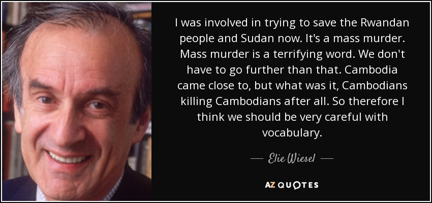 I was involved in trying to save the Rwandan people and Sudan now. It's a mass murder. Mass murder is a terrifying word. We don't have to go further than that. Cambodia came close to, but what was it, Cambodians killing Cambodians after all. So therefore I think we should be very careful with vocabulary. - Elie Wiesel