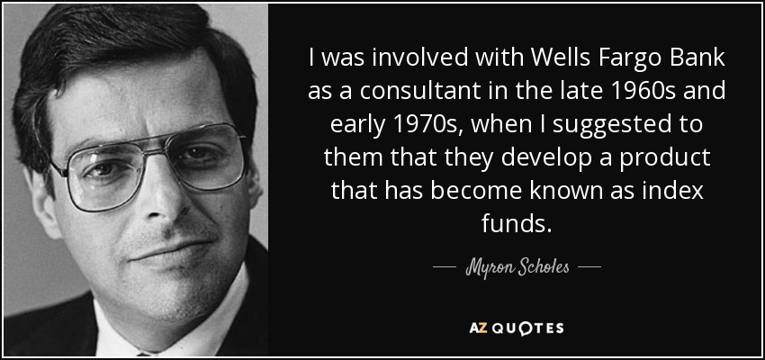 I was involved with Wells Fargo Bank as a consultant in the late 1960s and early 1970s, when I suggested to them that they develop a product that has become known as index funds. - Myron Scholes
