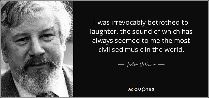 I was irrevocably betrothed to laughter, the sound of which has always seemed to me the most civilised music in the world. - Peter Ustinov