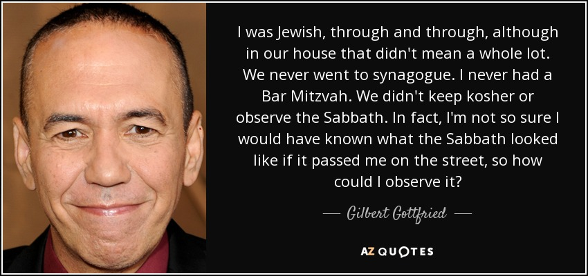 I was Jewish, through and through, although in our house that didn't mean a whole lot. We never went to synagogue. I never had a Bar Mitzvah. We didn't keep kosher or observe the Sabbath. In fact, I'm not so sure I would have known what the Sabbath looked like if it passed me on the street, so how could I observe it? - Gilbert Gottfried