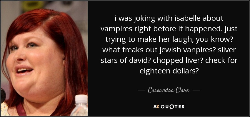 i was joking with isabelle about vampires right before it happened. just trying to make her laugh, you know? what freaks out jewish vanpires? silver stars of david? chopped liver? check for eighteen dollars? - Cassandra Clare