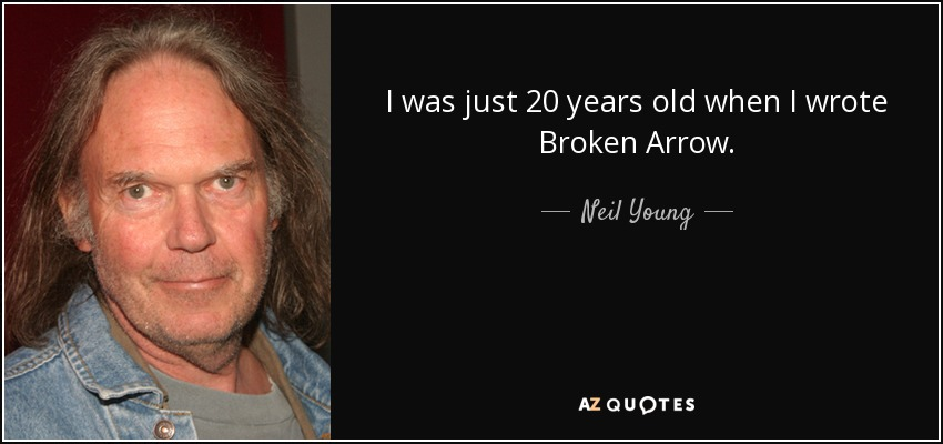 I was just 20 years old when I wrote Broken Arrow. - Neil Young