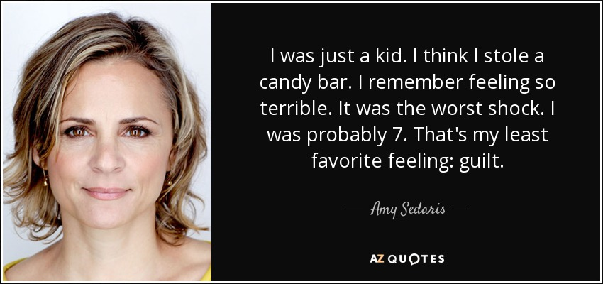 I was just a kid. I think I stole a candy bar. I remember feeling so terrible. It was the worst shock. I was probably 7. That's my least favorite feeling: guilt. - Amy Sedaris