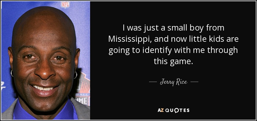 I was just a small boy from Mississippi, and now little kids are going to identify with me through this game. - Jerry Rice