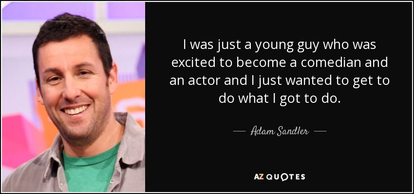 I was just a young guy who was excited to become a comedian and an actor and I just wanted to get to do what I got to do. - Adam Sandler