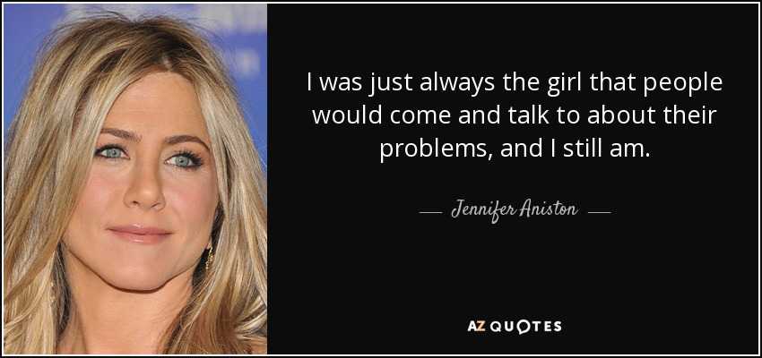 I was just always the girl that people would come and talk to about their problems, and I still am. - Jennifer Aniston