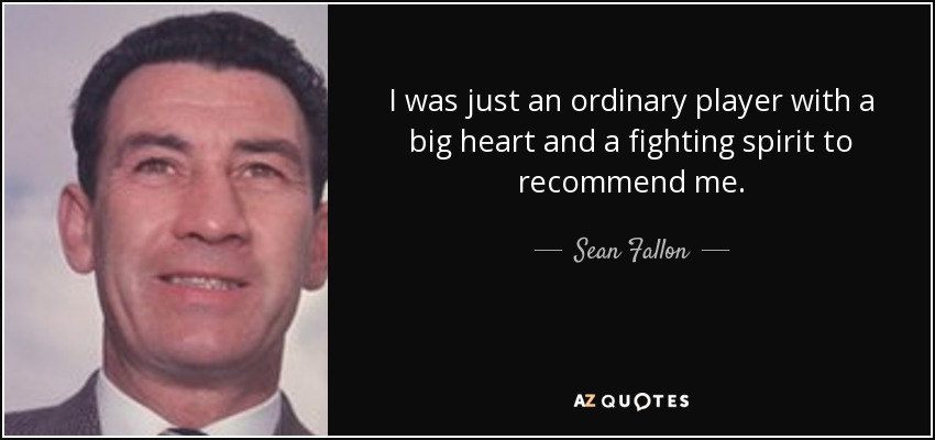 I was just an ordinary player with a big heart and a fighting spirit to recommend me. - Sean Fallon