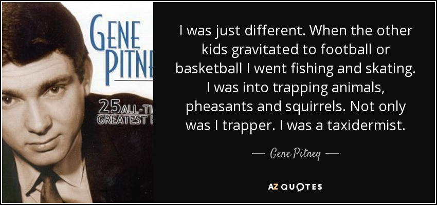 I was just different. When the other kids gravitated to football or basketball I went fishing and skating. I was into trapping animals, pheasants and squirrels. Not only was I trapper. I was a taxidermist. - Gene Pitney