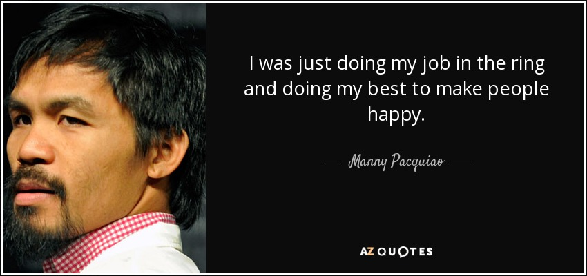 I was just doing my job in the ring and doing my best to make people happy. - Manny Pacquiao