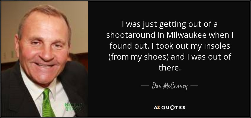 I was just getting out of a shootaround in Milwaukee when I found out. I took out my insoles (from my shoes) and I was out of there. - Dan McCarney
