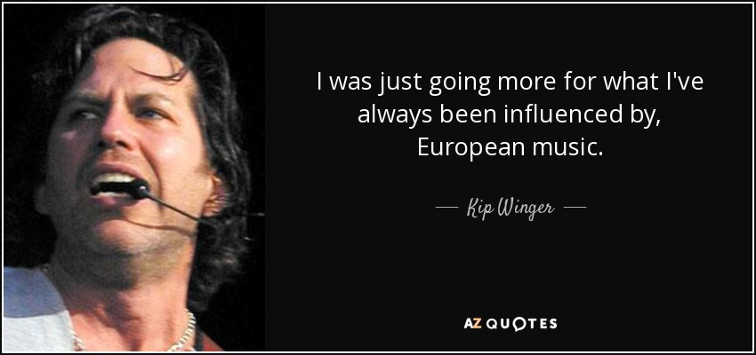I was just going more for what I've always been influenced by, European music. - Kip Winger