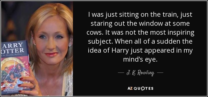 I was just sitting on the train, just staring out the window at some cows. It was not the most inspiring subject. When all of a sudden the idea of Harry just appeared in my mind's eye. - J. K. Rowling