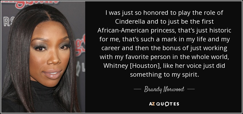 I was just so honored to play the role of Cinderella and to just be the first African-American princess, that's just historic for me, that's such a mark in my life and my career and then the bonus of just working with my favorite person in the whole world, Whitney [Houston], like her voice just did something to my spirit. - Brandy Norwood