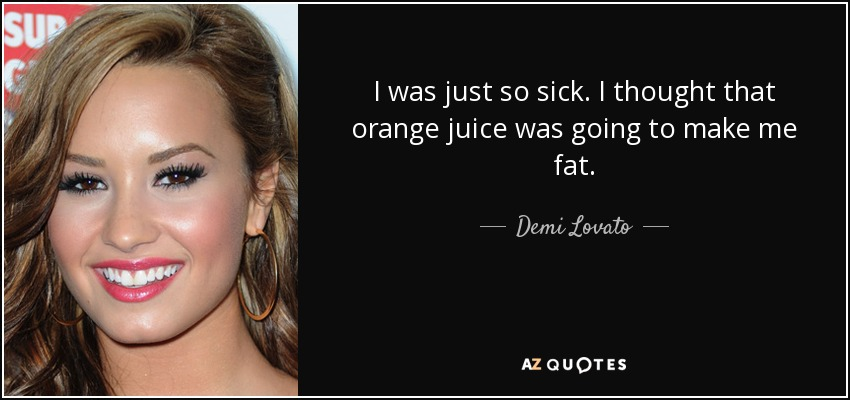 I was just so sick. I thought that orange juice was going to make me fat. - Demi Lovato