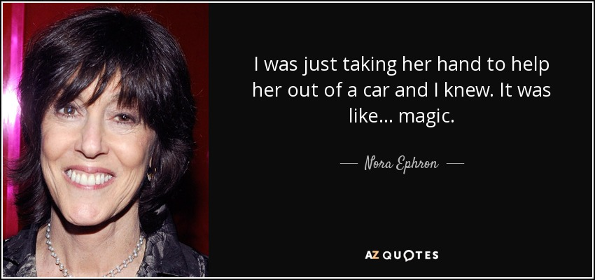 I was just taking her hand to help her out of a car and I knew. It was like... magic. - Nora Ephron