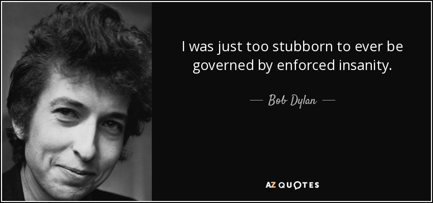 I was just too stubborn to ever be governed by enforced insanity. - Bob Dylan