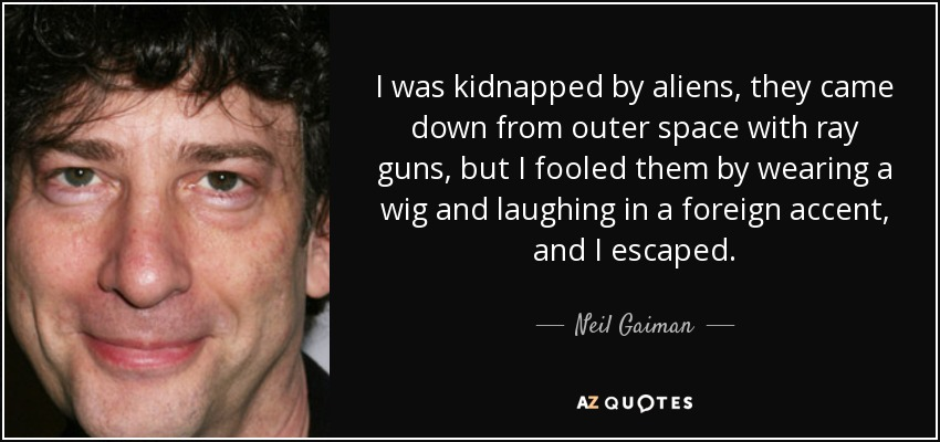 I was kidnapped by aliens, they came down from outer space with ray guns, but I fooled them by wearing a wig and laughing in a foreign accent, and I escaped. - Neil Gaiman