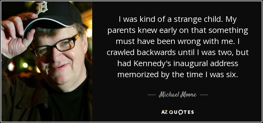 I was kind of a strange child. My parents knew early on that something must have been wrong with me. I crawled backwards until I was two, but had Kennedy's inaugural address memorized by the time I was six. - Michael Moore