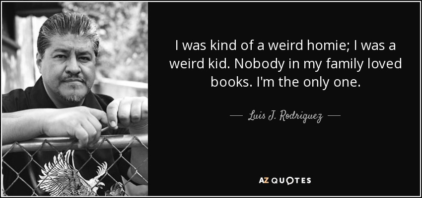 I was kind of a weird homie; I was a weird kid. Nobody in my family loved books. I'm the only one. - Luis J. Rodriguez