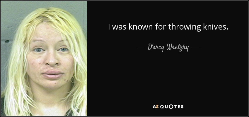 I was known for throwing knives. - D'arcy Wretzky
