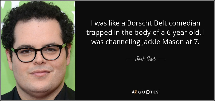 I was like a Borscht Belt comedian trapped in the body of a 6-year-old. I was channeling Jackie Mason at 7. - Josh Gad