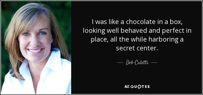 I was like a chocolate in a box, looking well behaved and perfect in place, all the while harboring a secret center. - Deb Caletti