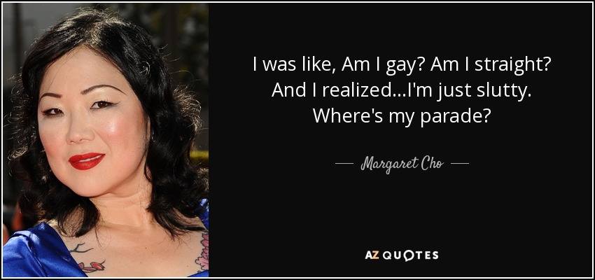 I was like, Am I gay? Am I straight? And I realized...I'm just slutty. Where's my parade? - Margaret Cho
